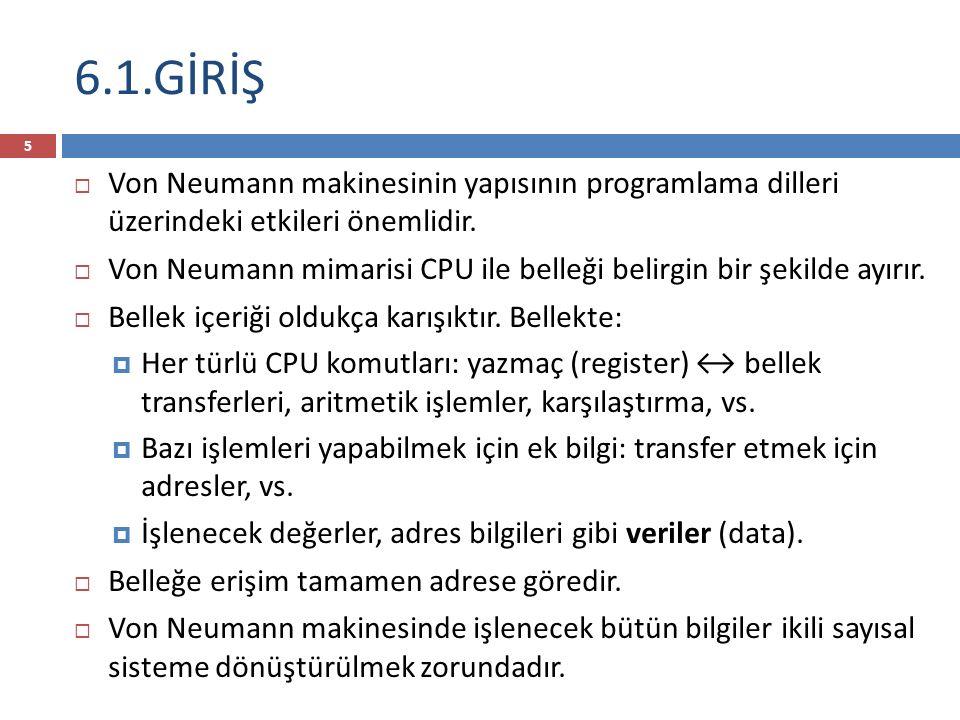 6.1.GİRİŞ 5  Von Neumann makinesinin yapısının programlama dilleri üzerindeki etkileri önemlidir.