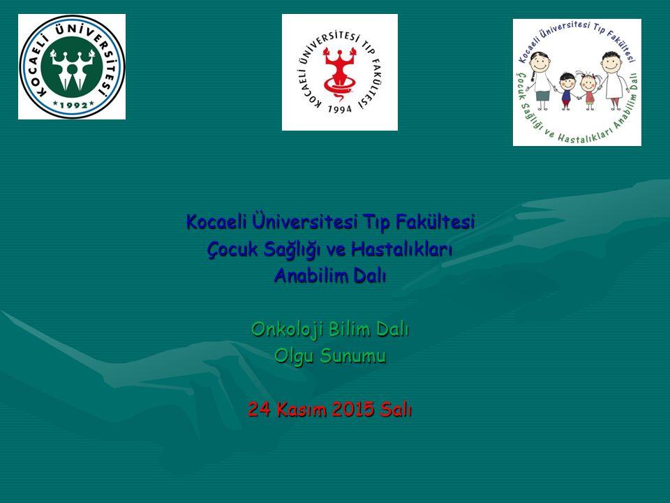 Kocaeli Üniversitesi Tıp Fakültesi Çocuk Sağlığı ve Hastalıkları Anabilim Dalı Onkoloji Bilim Dalı Olgu Sunumu 24 Kasım 2015 Salı