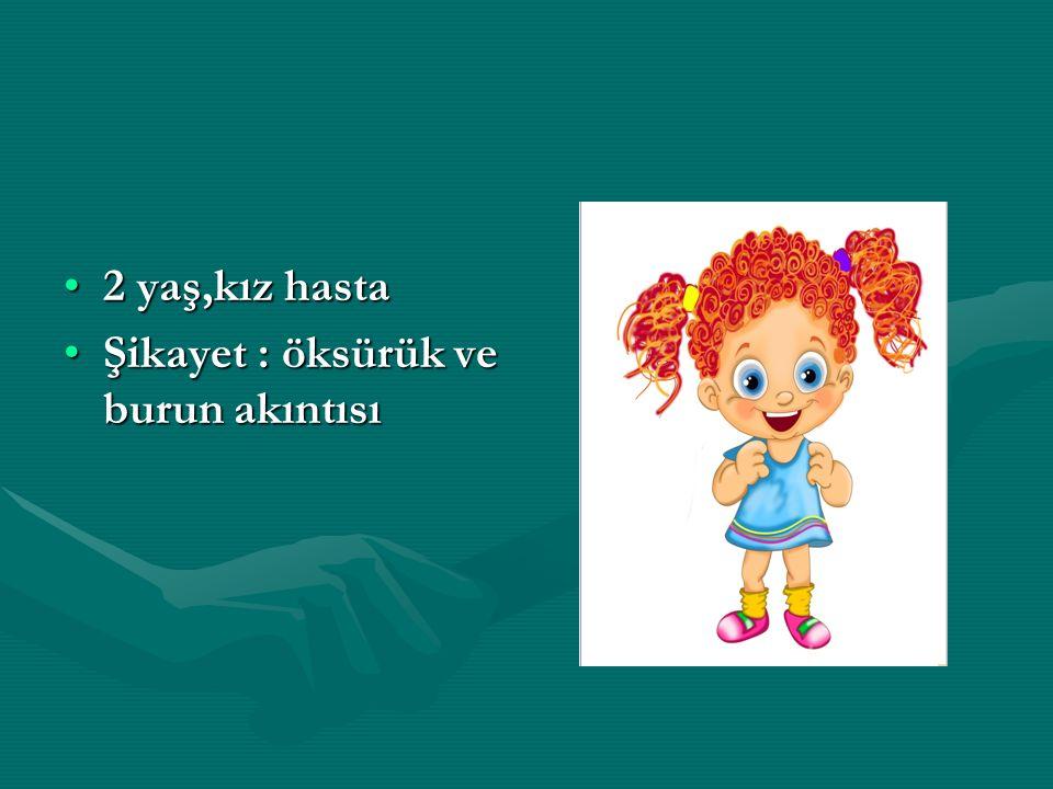 2 yaş,kız hasta2 yaş,kız hasta Şikayet : öksürük ve burun akıntısıŞikayet : öksürük ve burun akıntısı