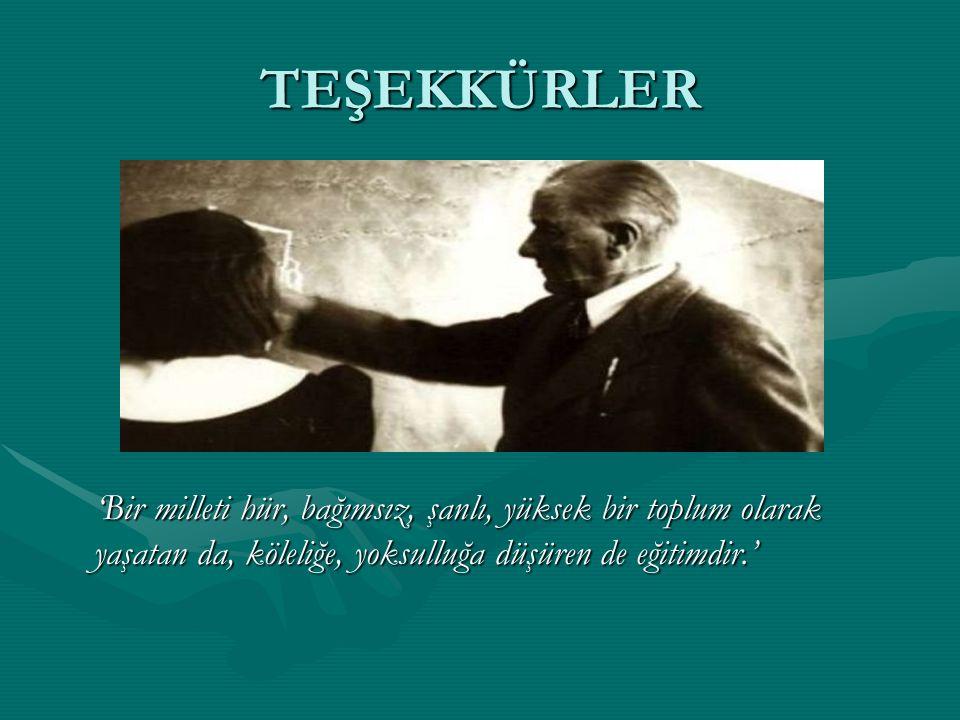 TEŞEKKÜRLER 'Bir milleti hür, bağımsız, şanlı, yüksek bir toplum olarak yaşatan da, köleliğe, yoksulluğa düşüren de eğitimdir.'