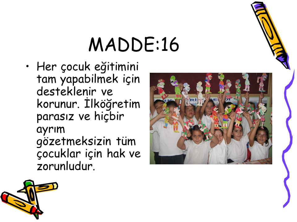 MADDE:16 Her çocuk eğitimini tam yapabilmek için desteklenir ve korunur. İlköğretim parasız ve hiçbir ayrım gözetmeksizin tüm çocuklar için hak ve zor
