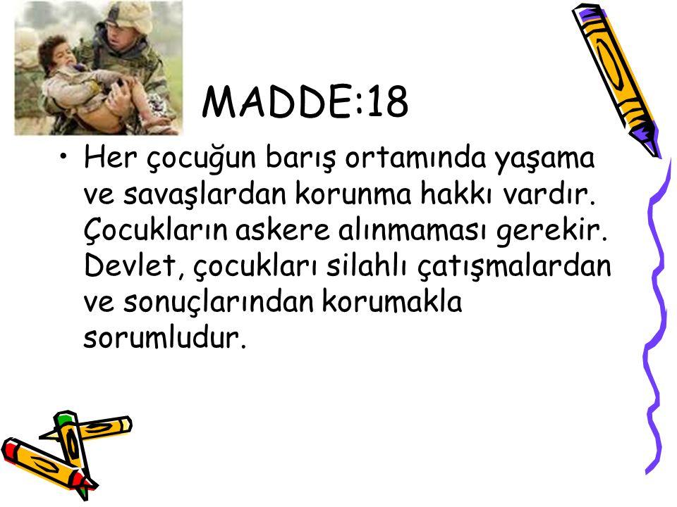 MADDE:18 Her çocuğun barış ortamında yaşama ve savaşlardan korunma hakkı vardır. Çocukların askere alınmaması gerekir. Devlet, çocukları silahlı çatış
