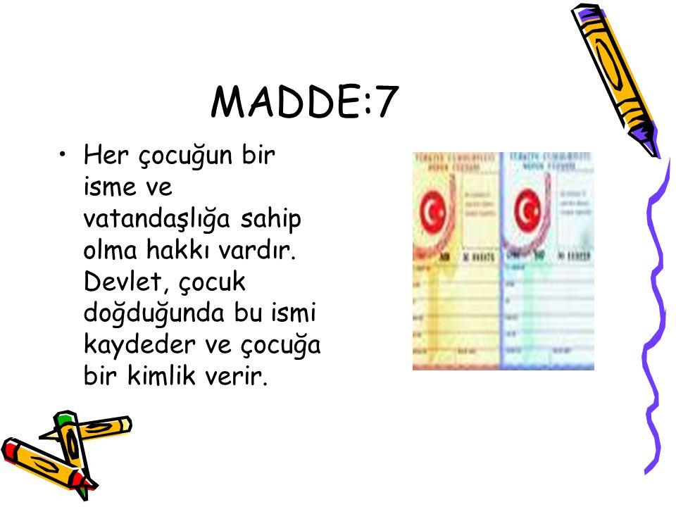 MADDE:7 Her çocuğun bir isme ve vatandaşlığa sahip olma hakkı vardır. Devlet, çocuk doğduğunda bu ismi kaydeder ve çocuğa bir kimlik verir.
