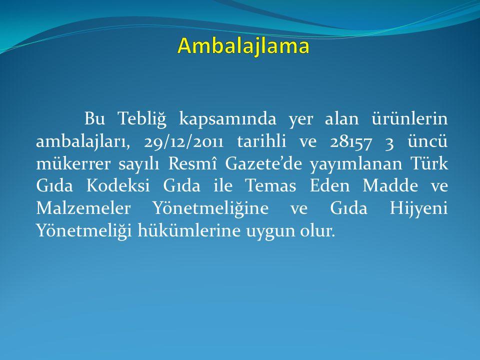 Bu Tebliğ kapsamında yer alan ürünlerin ambalajları, 29/12/2011 tarihli ve 28157 3 üncü mükerrer sayılı Resmî Gazete'de yayımlanan Türk Gıda Kodeksi G