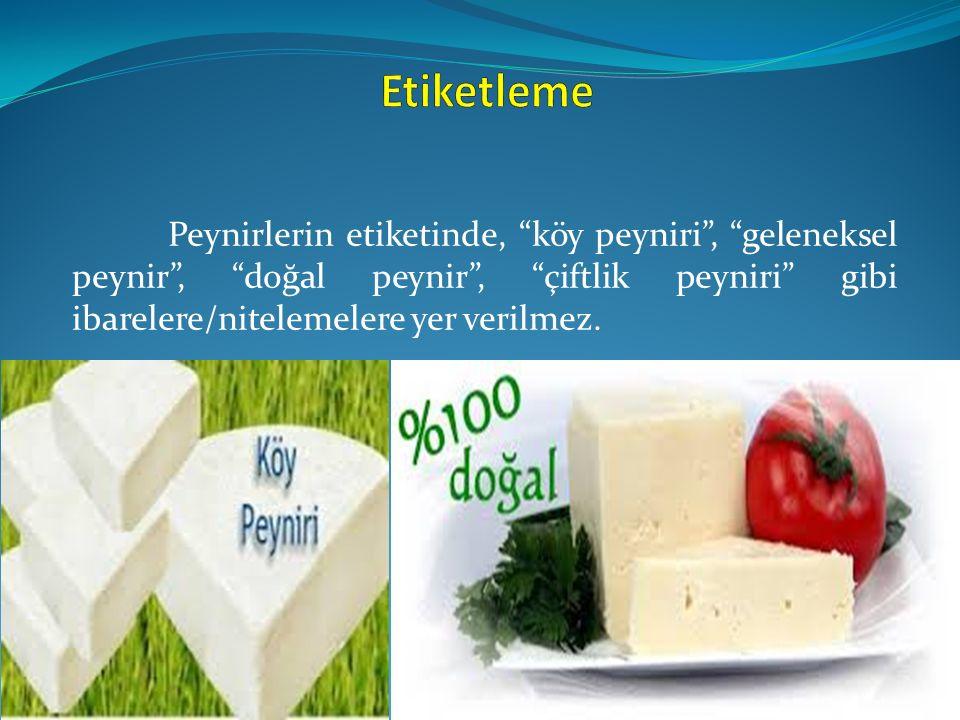"""Peynirlerin etiketinde, """"köy peyniri"""", """"geleneksel peynir"""", """"doğal peynir"""", """"çiftlik peyniri"""" gibi ibarelere/nitelemelere yer verilmez."""