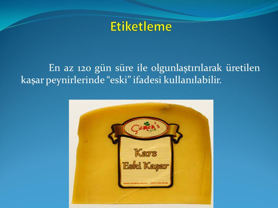 """En az 120 gün süre ile olgunlaştırılarak üretilen kaşar peynirlerinde """"eski"""" ifadesi kullanılabilir."""