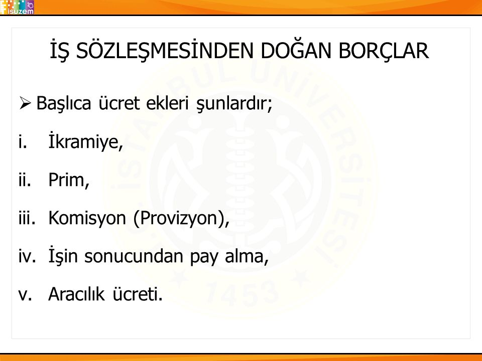 İŞ SÖZLEŞMESİNDEN DOĞAN BORÇLAR  Başlıca ücret ekleri şunlardır; i.İkramiye, ii.Prim, iii.Komisyon (Provizyon), iv.İşin sonucundan pay alma, v.Aracıl