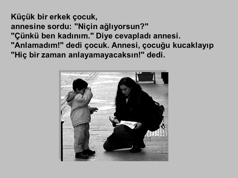 Küçük bir erkek çocuk, annesine sordu: Niçin ağlıyorsun? Çünkü ben kadınım. Diye cevapladı annesi.