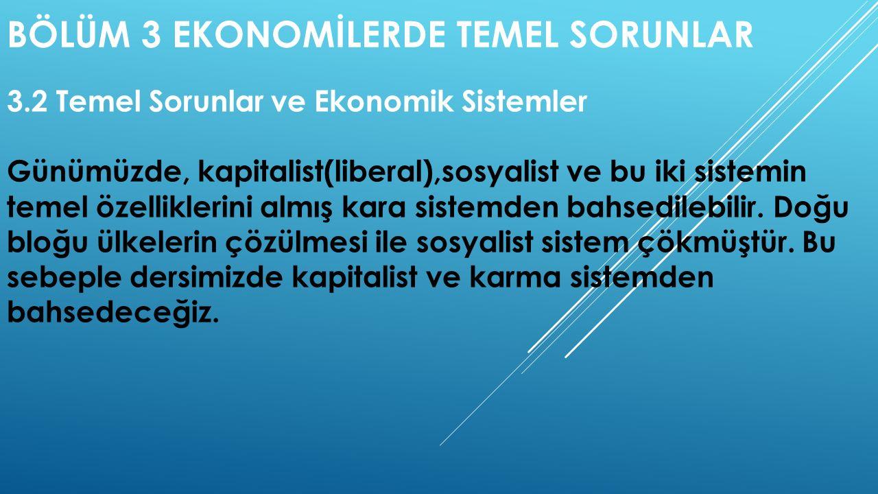 BÖLÜM 3 EKONOMİLERDE TEMEL SORUNLAR 3.2 Temel Sorunlar ve Ekonomik Sistemler Günümüzde, kapitalist(liberal),sosyalist ve bu iki sistemin temel özellik