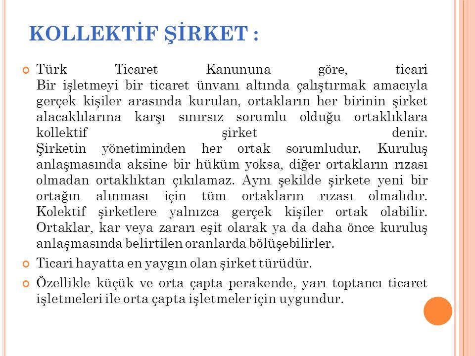 KOLLEKTİF ŞİRKET : Türk Ticaret Kanununa göre, ticari Bir işletmeyi bir ticaret ünvanı altında çalıştırmak amacıyla gerçek kişiler arasında kurulan, o