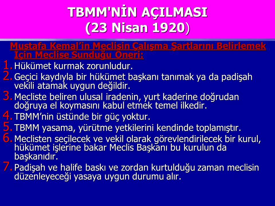 TBMM NİN AÇILMASI (23 Nisan 1920) Mustafa Kemal'in Meclisin Çalışma Şartlarını Belirlemek İçin Meclise Sunduğu Öneri: Mustafa Kemal'in Meclisin Çalışma Şartlarını Belirlemek İçin Meclise Sunduğu Öneri: 1.