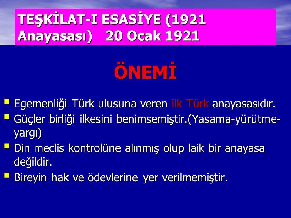 TEŞKİLAT-I ESASİYE (1921 Anayasası) 20 Ocak 1921 ÖNEMİ  Egemenliği Türk ulusuna veren ilk Türk anayasasıdır.