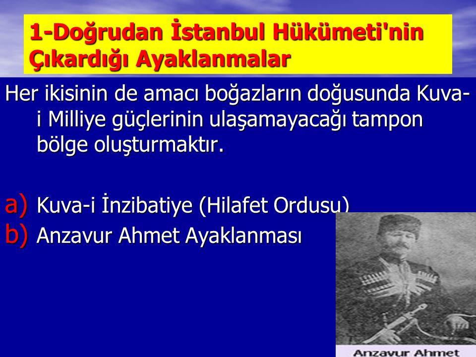 1-Doğrudan İstanbul Hükümeti nin Çıkardığı Ayaklanmalar Her ikisinin de amacı boğazların doğusunda Kuva- i Milliye güçlerinin ulaşamayacağı tampon bölge oluşturmaktır.