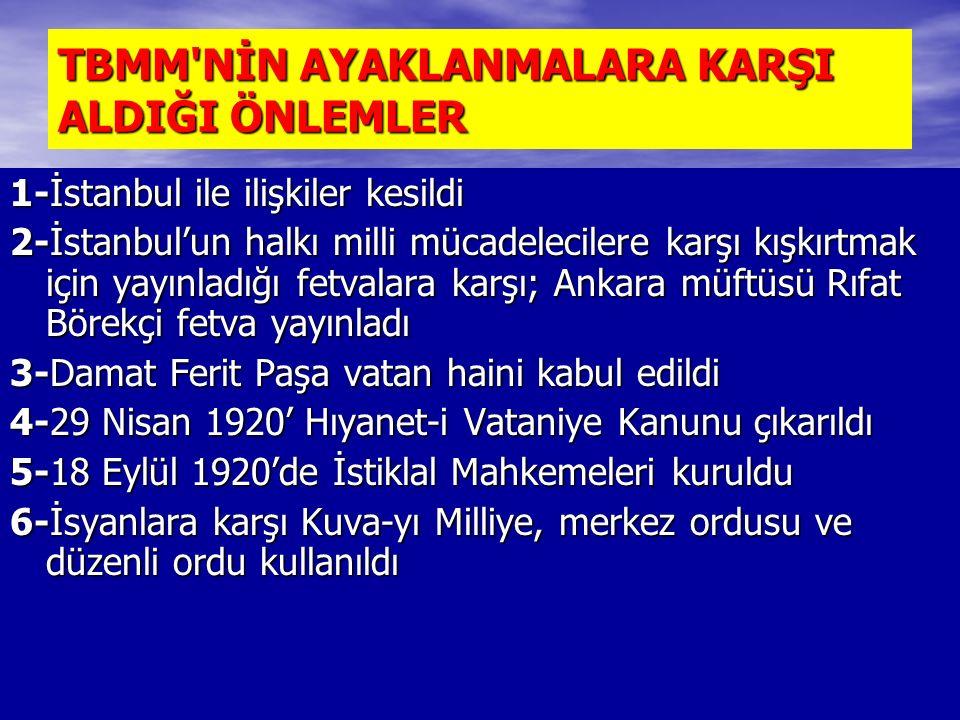 TBMM NİN AYAKLANMALARA KARŞI ALDIĞI ÖNLEMLER 1-İstanbul ile ilişkiler kesildi 2-İstanbul'un halkı milli mücadelecilere karşı kışkırtmak için yayınladığı fetvalara karşı; Ankara müftüsü Rıfat Börekçi fetva yayınladı 3-Damat Ferit Paşa vatan haini kabul edildi 4-29 Nisan 1920' Hıyanet-i Vataniye Kanunu çıkarıldı 5-18 Eylül 1920'de İstiklal Mahkemeleri kuruldu 6-İsyanlara karşı Kuva-yı Milliye, merkez ordusu ve düzenli ordu kullanıldı