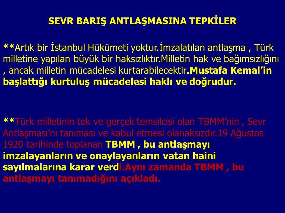 SEVR BARIŞ ANTLAŞMASINA TEPKİLER **Artık bir İstanbul Hükümeti yoktur.İmzalatılan antlaşma, Türk milletine yapılan büyük bir haksızlıktır.Milletin hak ve bağımsızlığını, ancak milletin mücadelesi kurtarabilecektir.Mustafa Kemal'in başlattığı kurtuluş mücadelesi haklı ve doğrudur.