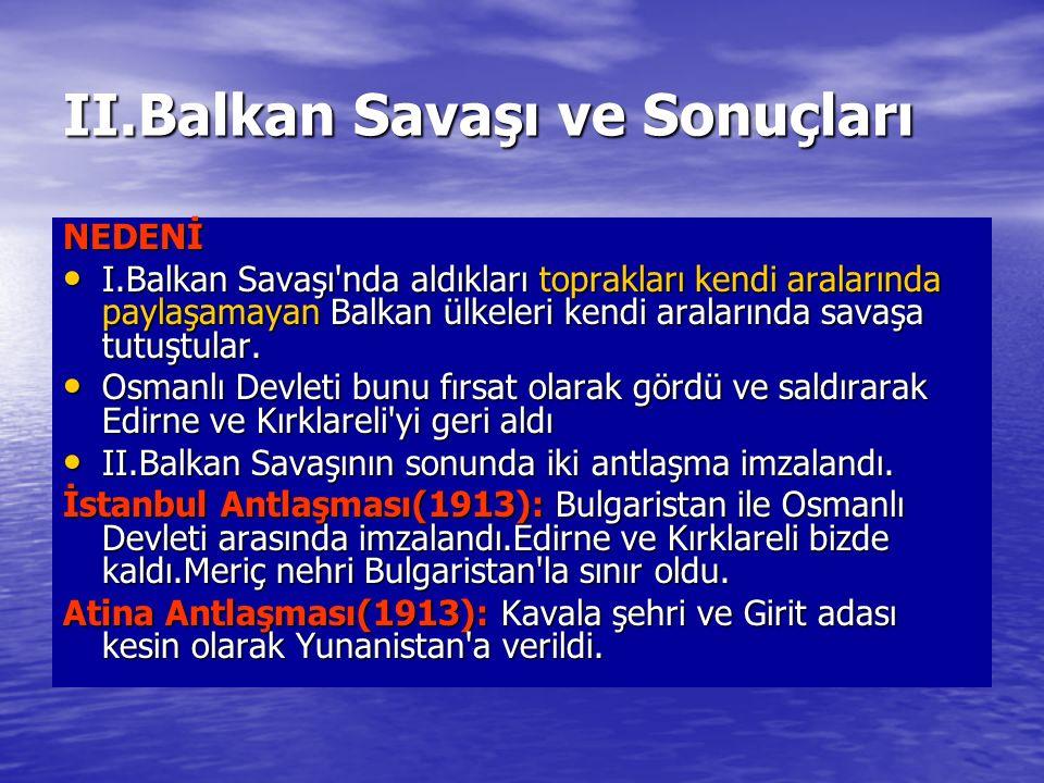 II.Balkan Savaşı ve Sonuçları NEDENİ I.Balkan Savaşı nda aldıkları toprakları kendi aralarında paylaşamayan Balkan ülkeleri kendi aralarında savaşa tutuştular.