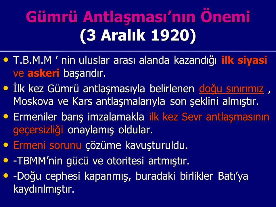 Gümrü Antlaşması'nın Önemi (3 Aralık 1920) T.B.M.M ' nin uluslar arası alanda kazandığı ilk siyasi ve askeri başarıdır.