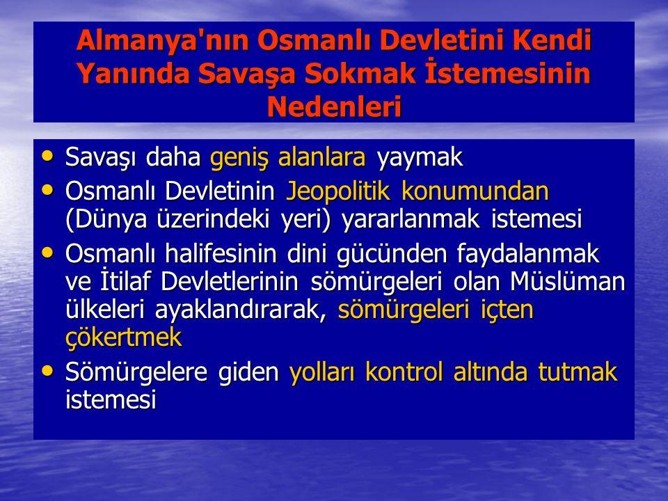 Almanya nın Osmanlı Devletini Kendi Yanında Savaşa Sokmak İstemesinin Nedenleri Savaşı daha geniş alanlara yaymak Savaşı daha geniş alanlara yaymak Osmanlı Devletinin Jeopolitik konumundan (Dünya üzerindeki yeri) yararlanmak istemesi Osmanlı Devletinin Jeopolitik konumundan (Dünya üzerindeki yeri) yararlanmak istemesi Osmanlı halifesinin dini gücünden faydalanmak ve İtilaf Devletlerinin sömürgeleri olan Müslüman ülkeleri ayaklandırarak, sömürgeleri içten çökertmek Osmanlı halifesinin dini gücünden faydalanmak ve İtilaf Devletlerinin sömürgeleri olan Müslüman ülkeleri ayaklandırarak, sömürgeleri içten çökertmek Sömürgelere giden yolları kontrol altında tutmak istemesi Sömürgelere giden yolları kontrol altında tutmak istemesi