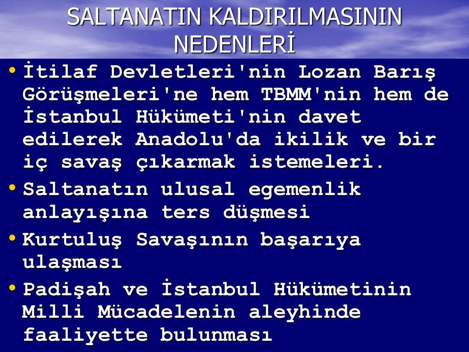 SALTANATIN KALDIRILMASININ NEDENLERİ İtilaf Devletleri nin Lozan Barış Görüşmeleri ne hem TBMM nin hem de İstanbul Hükümeti nin davet edilerek Anadolu da ikilik ve bir iç savaş çıkarmak istemeleri.