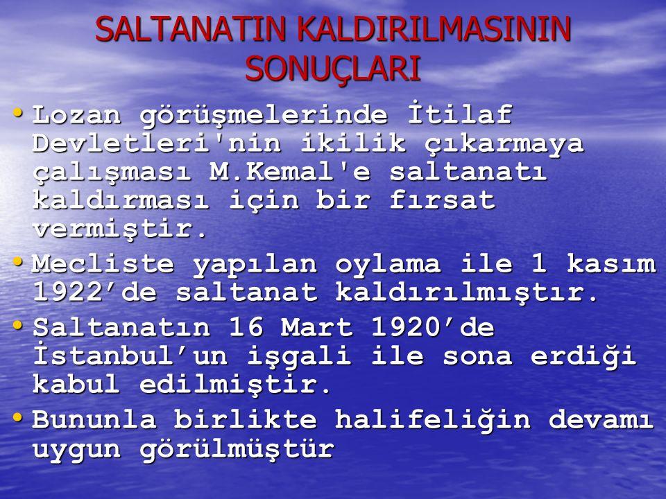SALTANATIN KALDIRILMASININ SONUÇLARI Lozan görüşmelerinde İtilaf Devletleri nin ikilik çıkarmaya çalışması M.Kemal e saltanatı kaldırması için bir fırsat vermiştir.