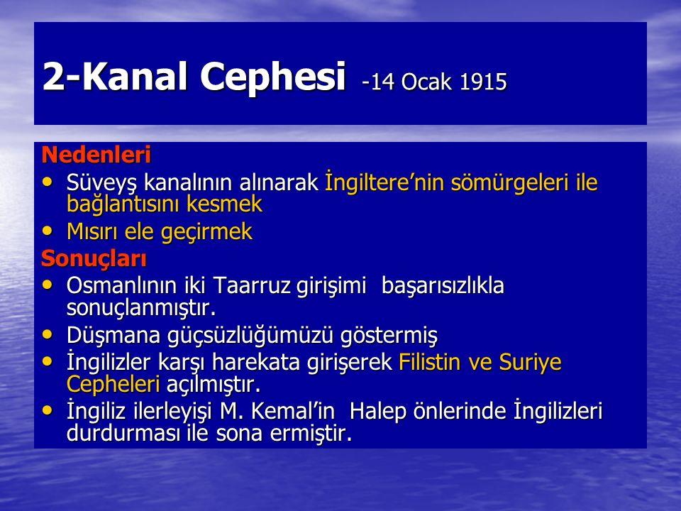 2-Kanal Cephesi -14 Ocak 1915 Nedenleri Süveyş kanalının alınarak İngiltere'nin sömürgeleri ile bağlantısını kesmek Süveyş kanalının alınarak İngiltere'nin sömürgeleri ile bağlantısını kesmek Mısırı ele geçirmek Mısırı ele geçirmekSonuçları Osmanlının iki Taarruz girişimi başarısızlıkla sonuçlanmıştır.