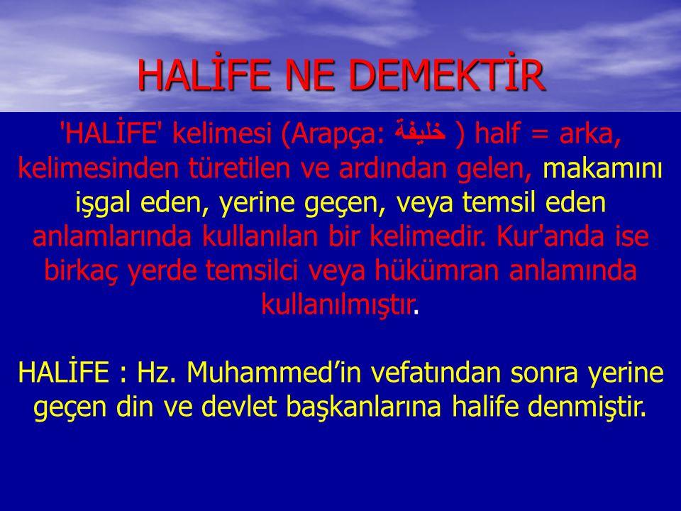 HALİFE NE DEMEKTİR HALİFE kelimesi (Arapça: خليفة ) half = arka, kelimesinden türetilen ve ardından gelen, makamını işgal eden, yerine geçen, veya temsil eden anlamlarında kullanılan bir kelimedir.