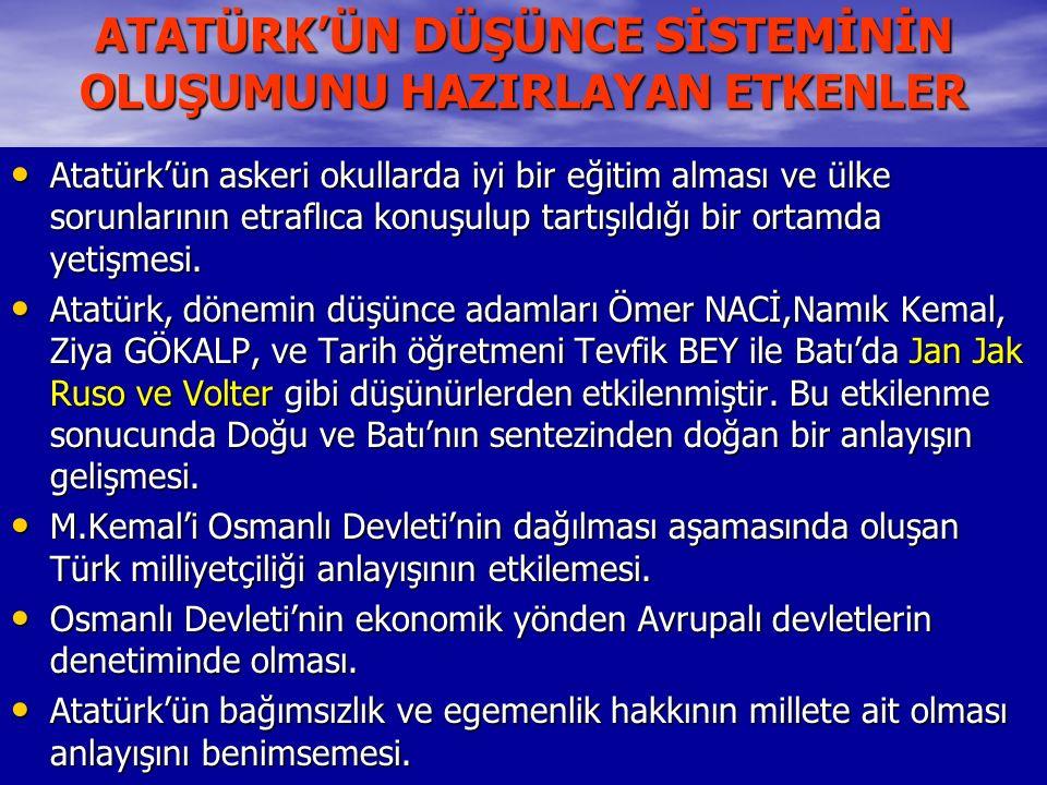 ATATÜRK'ÜN DÜŞÜNCE SİSTEMİNİN OLUŞUMUNU HAZIRLAYAN ETKENLER Atatürk'ün askeri okullarda iyi bir eğitim alması ve ülke sorunlarının etraflıca konuşulup tartışıldığı bir ortamda yetişmesi.