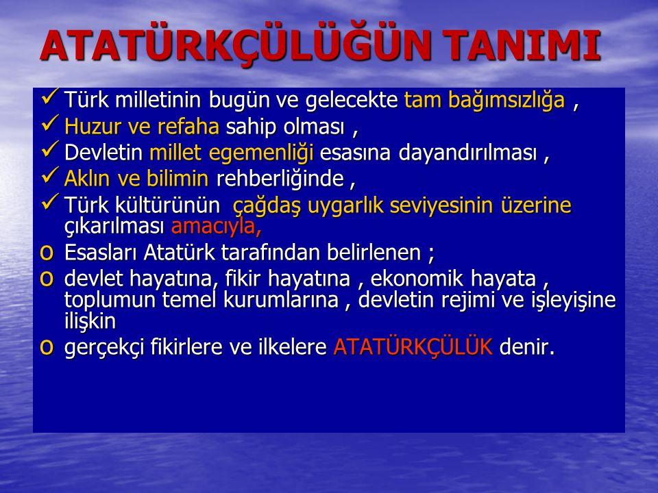 ATATÜRKÇÜLÜĞÜN TANIMI Türk milletinin bugün ve gelecekte tam bağımsızlığa, Türk milletinin bugün ve gelecekte tam bağımsızlığa, Huzur ve refaha sahip olması, Huzur ve refaha sahip olması, Devletin millet egemenliği esasına dayandırılması, Devletin millet egemenliği esasına dayandırılması, Aklın ve bilimin rehberliğinde, Aklın ve bilimin rehberliğinde, Türk kültürünün çağdaş uygarlık seviyesinin üzerine çıkarılması amacıyla, Türk kültürünün çağdaş uygarlık seviyesinin üzerine çıkarılması amacıyla, o Esasları Atatürk tarafından belirlenen ; o devlet hayatına, fikir hayatına, ekonomik hayata, toplumun temel kurumlarına, devletin rejimi ve işleyişine ilişkin o gerçekçi fikirlere ve ilkelere ATATÜRKÇÜLÜK denir.