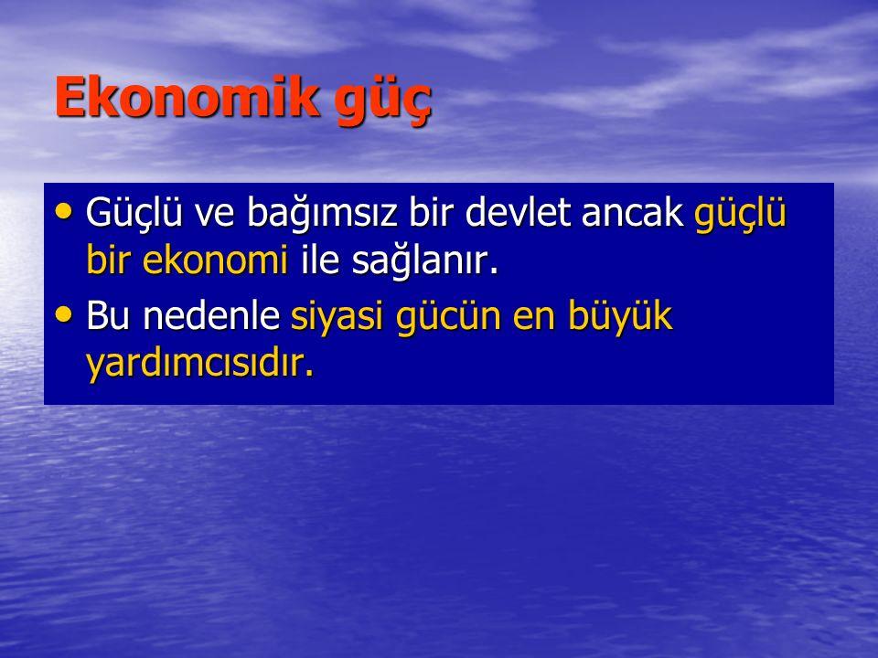 Ekonomik güç Güçlü ve bağımsız bir devlet ancak güçlü bir ekonomi ile sağlanır.
