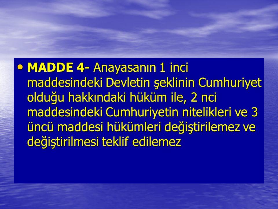 MADDE 4- Anayasanın 1 inci maddesindeki Devletin şeklinin Cumhuriyet olduğu hakkındaki hüküm ile, 2 nci maddesindeki Cumhuriyetin nitelikleri ve 3 üncü maddesi hükümleri değiştirilemez ve değiştirilmesi teklif edilemez MADDE 4- Anayasanın 1 inci maddesindeki Devletin şeklinin Cumhuriyet olduğu hakkındaki hüküm ile, 2 nci maddesindeki Cumhuriyetin nitelikleri ve 3 üncü maddesi hükümleri değiştirilemez ve değiştirilmesi teklif edilemez