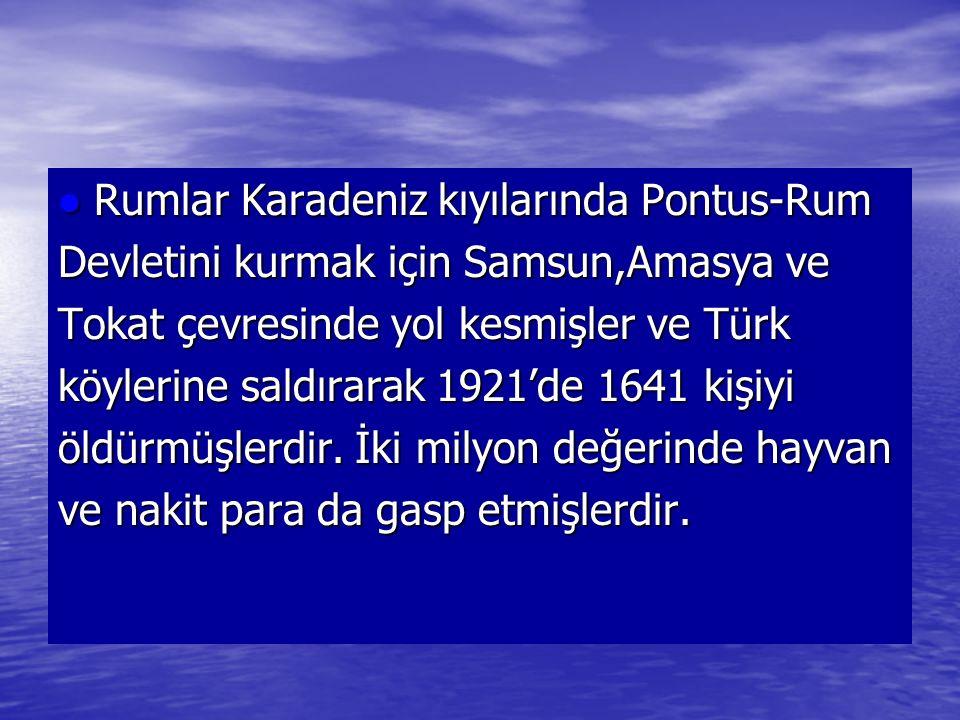 Rumlar Karadeniz kıyılarında Pontus-Rum Rumlar Karadeniz kıyılarında Pontus-Rum Devletini kurmak için Samsun,Amasya ve Tokat çevresinde yol kesmişler ve Türk köylerine saldırarak 1921'de 1641 kişiyi öldürmüşlerdir.