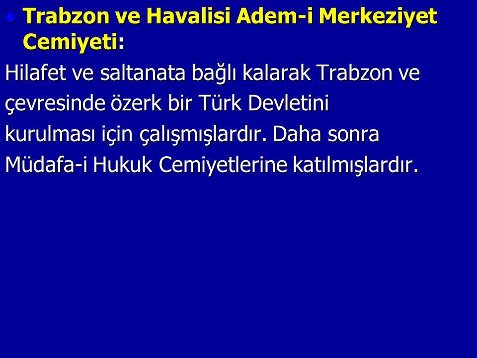 Trabzon ve Havalisi Adem-i Merkeziyet Cemiyeti: Trabzon ve Havalisi Adem-i Merkeziyet Cemiyeti: Hilafet ve saltanata bağlı kalarak Trabzon ve çevresinde özerk bir Türk Devletini kurulması için çalışmışlardır.