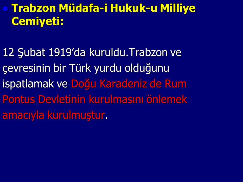 Trabzon Müdafa-i Hukuk-u Milliye Cemiyeti: Trabzon Müdafa-i Hukuk-u Milliye Cemiyeti: 12 Şubat 1919'da kuruldu.Trabzon ve çevresinin bir Türk yurdu olduğunu ispatlamak ve Doğu Karadeniz de Rum Pontus Devletinin kurulmasını önlemek amacıyla kurulmuştur.