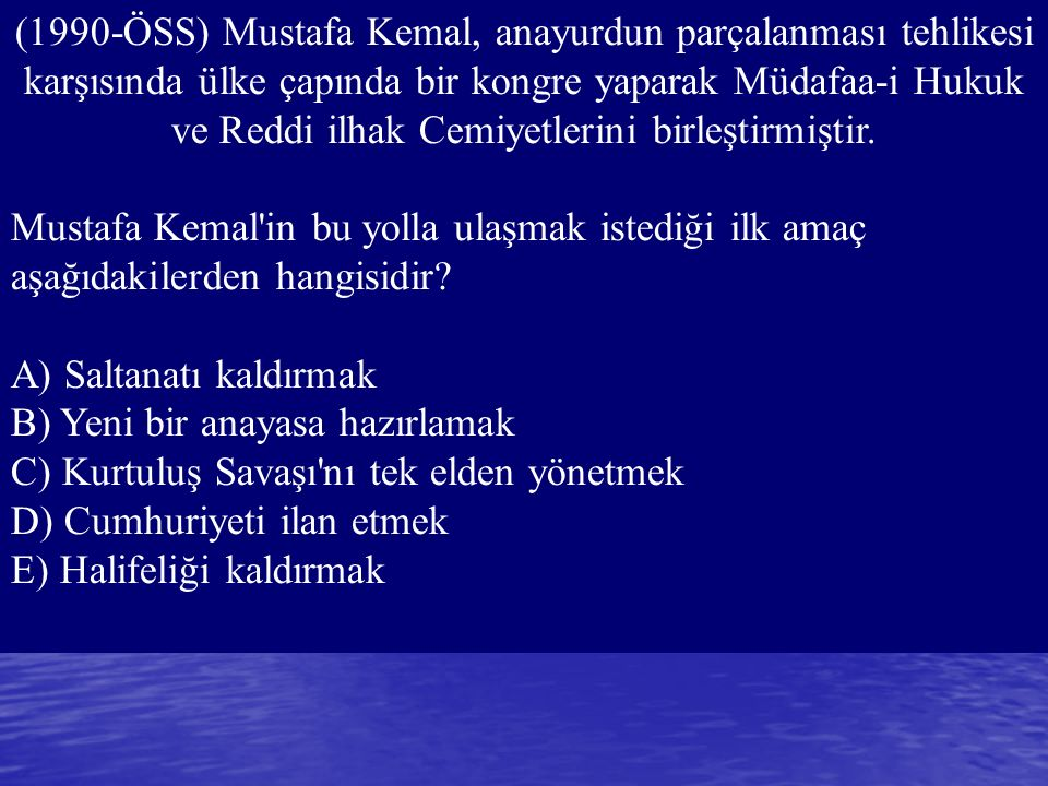(1990-ÖSS) Mustafa Kemal, anayurdun parçalanması tehlikesi karşısında ülke çapında bir kongre yaparak Müdafaa-i Hukuk ve Reddi ilhak Cemiyetlerini birleştirmiştir.