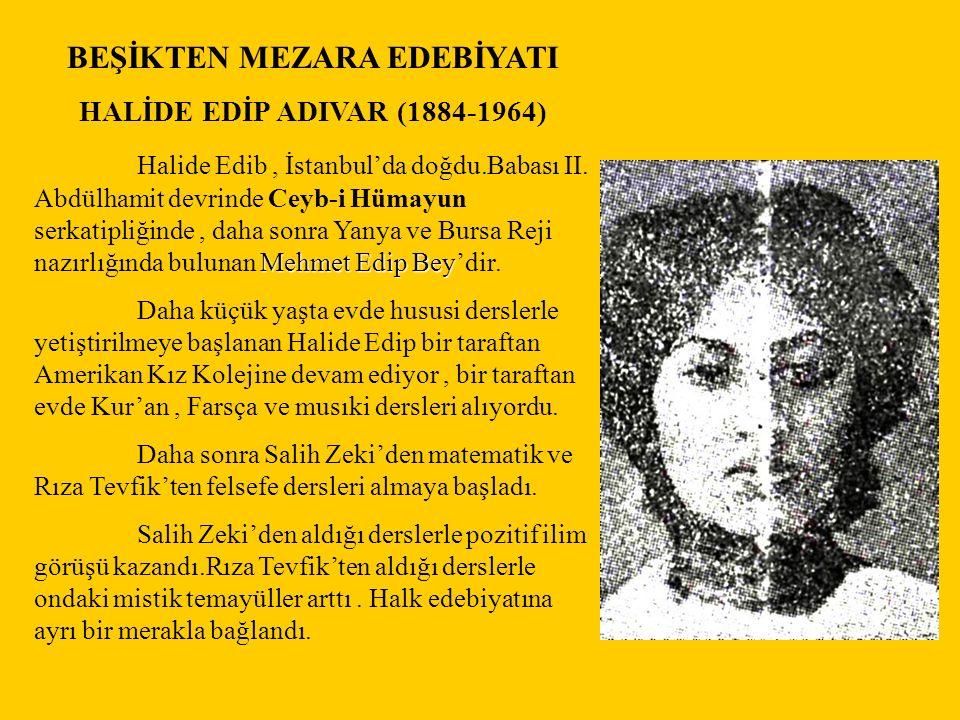 BEŞİKTEN MEZARA EDEBİYATI HALİDE EDİP ADIVAR (1884-1964) Mehmet Edip Bey Halide Edib, İstanbul'da doğdu.Babası II. Abdülhamit devrinde Ceyb-i Hümayun