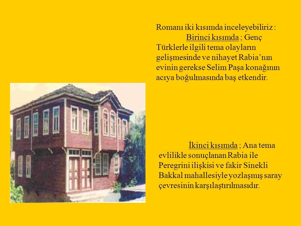 Romanı iki kısımda inceleyebiliriz : Birinci kısımda ; Genç Türklerle ilgili tema olayların gelişmesinde ve nihayet Rabia'nın evinin gerekse Selim Paş