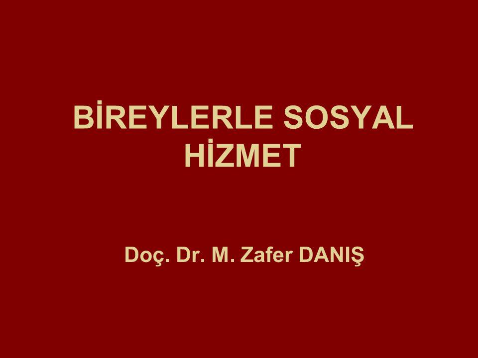 BİREYLERLE SOSYAL HİZMET Doç. Dr. M. Zafer DANIŞ