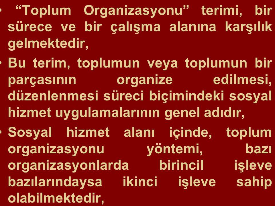 Toplum Organizasyonu terimi, bir sürece ve bir çalışma alanına karşılık gelmektedir, Bu terim, toplumun veya toplumun bir parçasının organize edilmesi, düzenlenmesi süreci biçimindeki sosyal hizmet uygulamalarının genel adıdır, Sosyal hizmet alanı içinde, toplum organizasyonu yöntemi, bazı organizasyonlarda birincil işleve bazılarındaysa ikinci işleve sahip olabilmektedir,