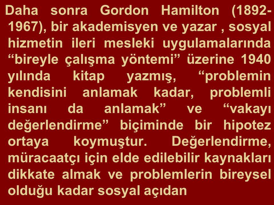 Daha sonra Gordon Hamilton (1892- 1967), bir akademisyen ve yazar, sosyal hizmetin ileri mesleki uygulamalarında bireyle çalışma yöntemi üzerine 1940 yılında kitap yazmış, problemin kendisini anlamak kadar, problemli insanı da anlamak ve vakayı değerlendirme biçiminde bir hipotez ortaya koymuştur.