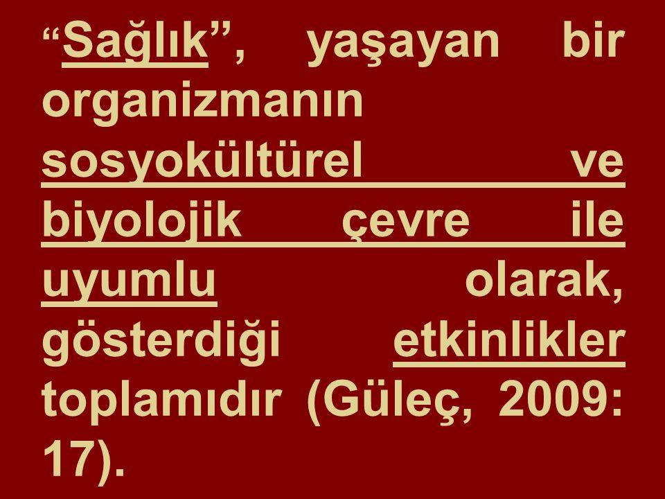 Sağlık , yaşayan bir organizmanın sosyokültürel ve biyolojik çevre ile uyumlu olarak, gösterdiği etkinlikler toplamıdır (Güleç, 2009: 17).