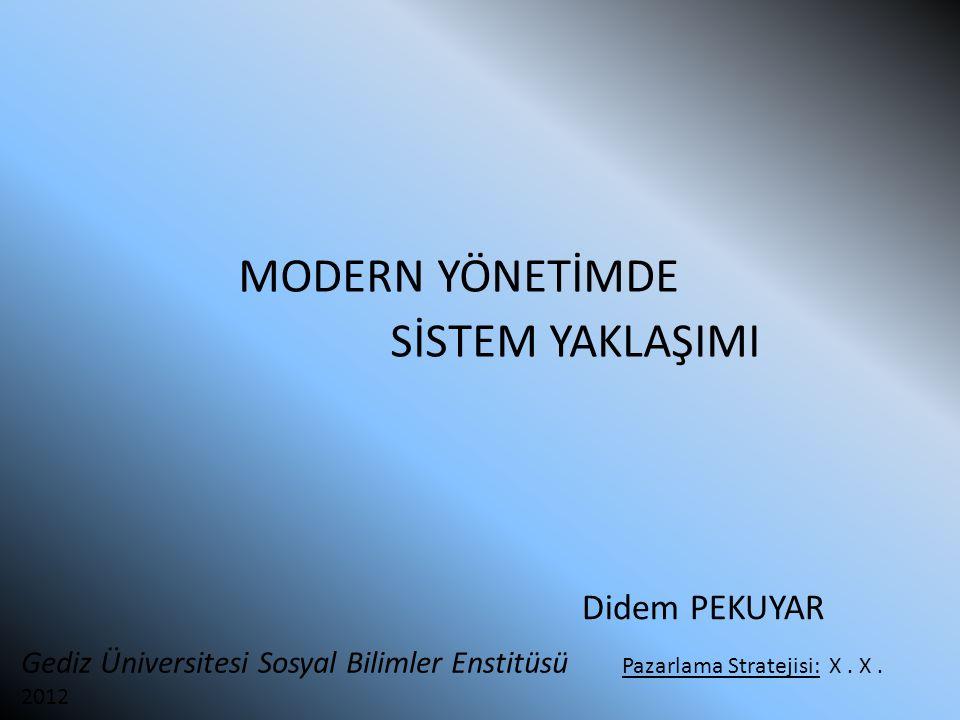 MODERN YÖNETİMDE SİSTEM YAKLAŞIMI Didem PEKUYAR Gediz Üniversitesi Sosyal Bilimler Enstitüsü Pazarlama Stratejisi: X. X. 2012