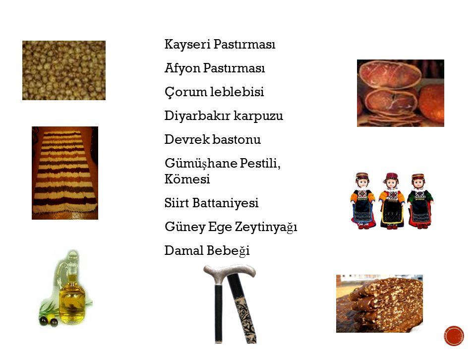 Kayseri Pastırması Afyon Pastırması Çorum leblebisi Diyarbakır karpuzu Devrek bastonu Gümü ş hane Pestili, Kömesi Siirt Battaniyesi Güney Ege Zeytinya