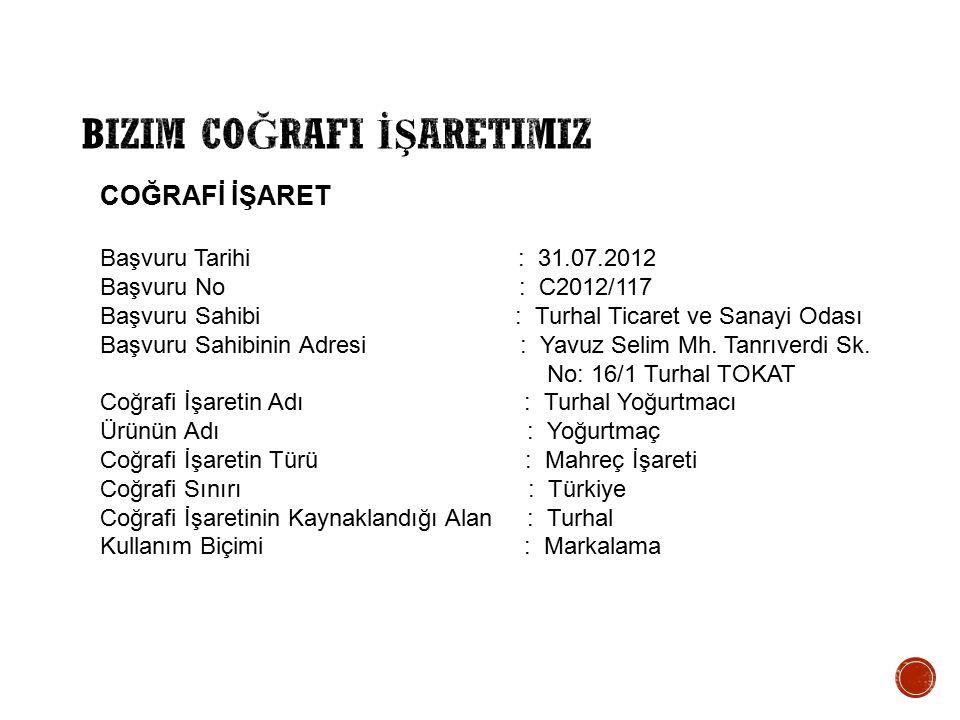 COĞRAFİ İŞARET Başvuru Tarihi : 31.07.2012 Başvuru No : C2012/117 Başvuru Sahibi : Turhal Ticaret ve Sanayi Odası Başvuru Sahibinin Adresi : Yavuz Sel