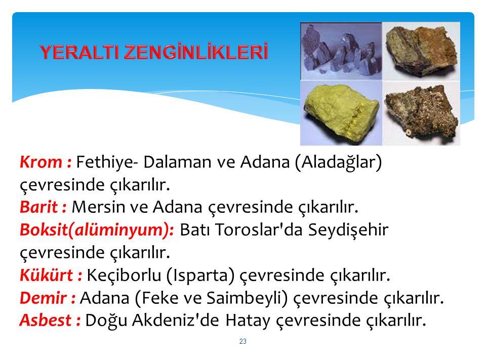 Krom : Fethiye- Dalaman ve Adana (Aladağlar) çevresinde çıkarılır. Barit : Mersin ve Adana çevresinde çıkarılır. Boksit(alüminyum): Batı Toroslar'da S