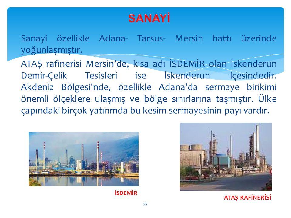 Sanayi özellikle Adana- Tarsus- Mersin hattı üzerinde yoğunlaşmıştır. ATAŞ rafinerisi Mersin'de, kısa adı İSDEMİR olan İskenderun Demir-Çelik Tesisler
