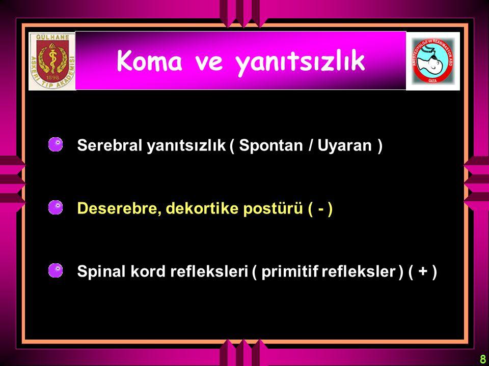 8 Koma ve yanıtsızlık Serebral yanıtsızlık ( Spontan / Uyaran ) Deserebre, dekortike postürü ( - ) Spinal kord refleksleri ( primitif refleksler ) ( +