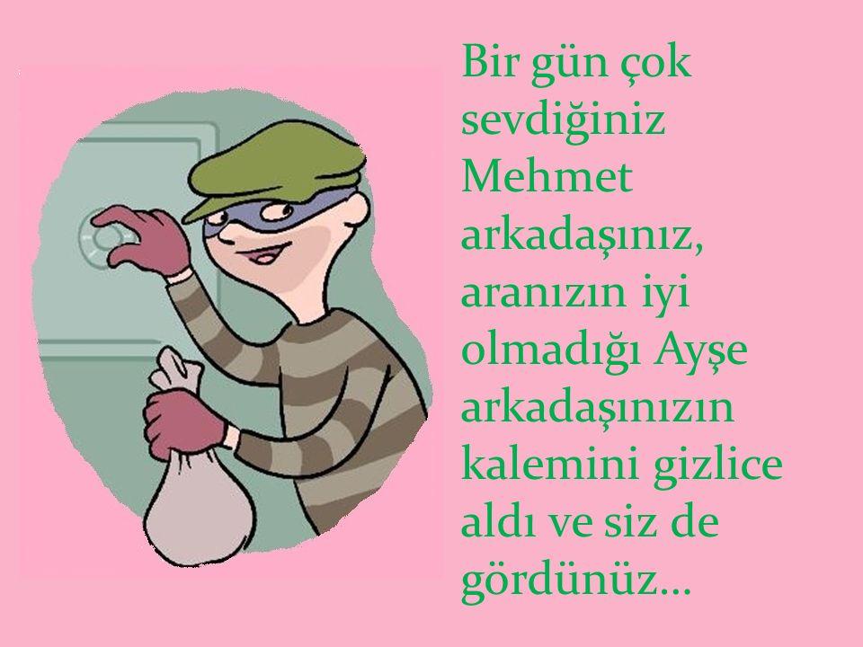 Bir gün çok sevdiğiniz Mehmet arkadaşınız, aranızın iyi olmadığı Ayşe arkadaşınızın kalemini gizlice aldı ve siz de gördünüz…