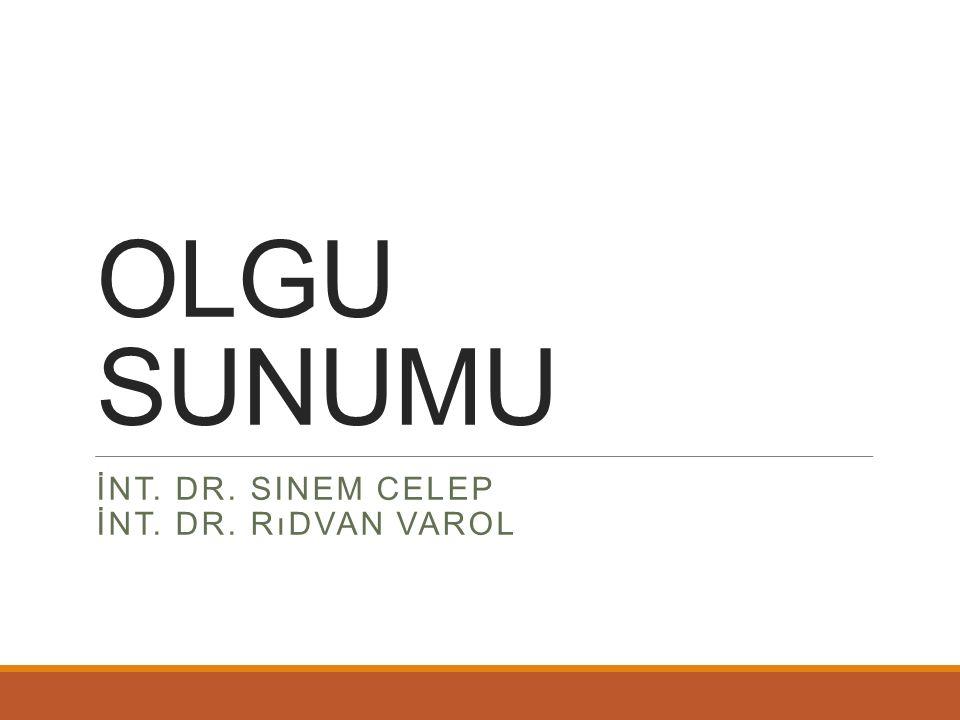 OLGU SUNUMU İNT. DR. SINEM CELEP İNT. DR. RıDVAN VAROL