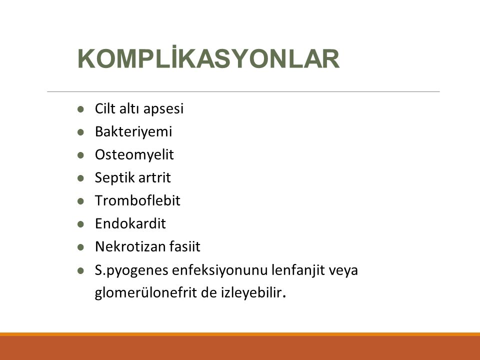 KOMPLİKASYONLAR Cilt altı apsesi Bakteriyemi Osteomyelit Septik artrit Tromboflebit Endokardit Nekrotizan fasiit S.pyogenes enfeksiyonunu lenfanjit veya glomerülonefrit de izleyebilir.