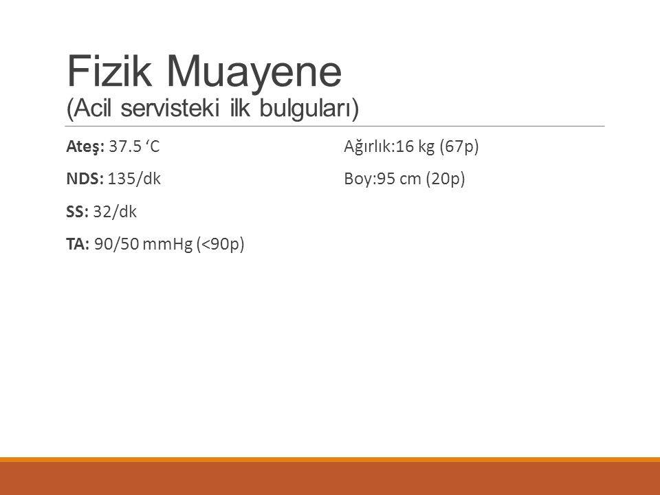 Fizik Muayene (Acil servisteki ilk bulguları) Ateş: 37.5 'C NDS: 135/dk SS: 32/dk TA: 90/50 mmHg (<90p) Ağırlık:16 kg (67p) Boy:95 cm (20p)